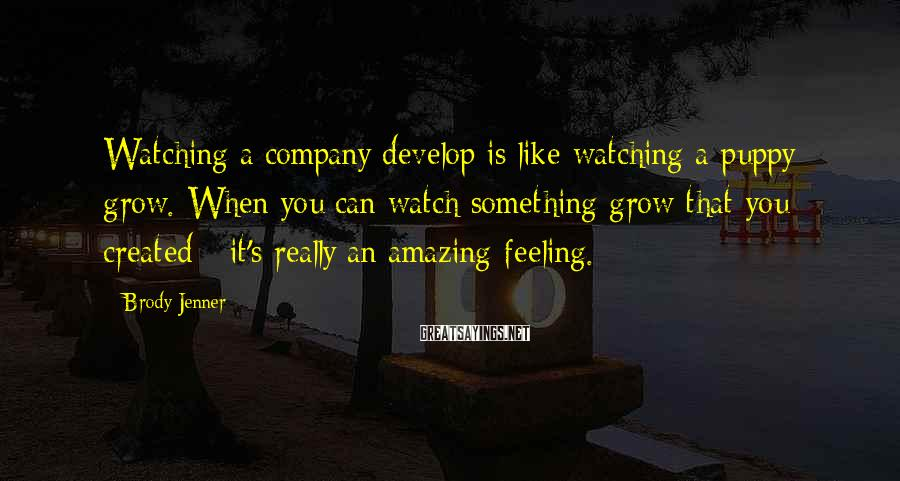 Brody Jenner Sayings: Watching a company develop is like watching a puppy grow. When you can watch something
