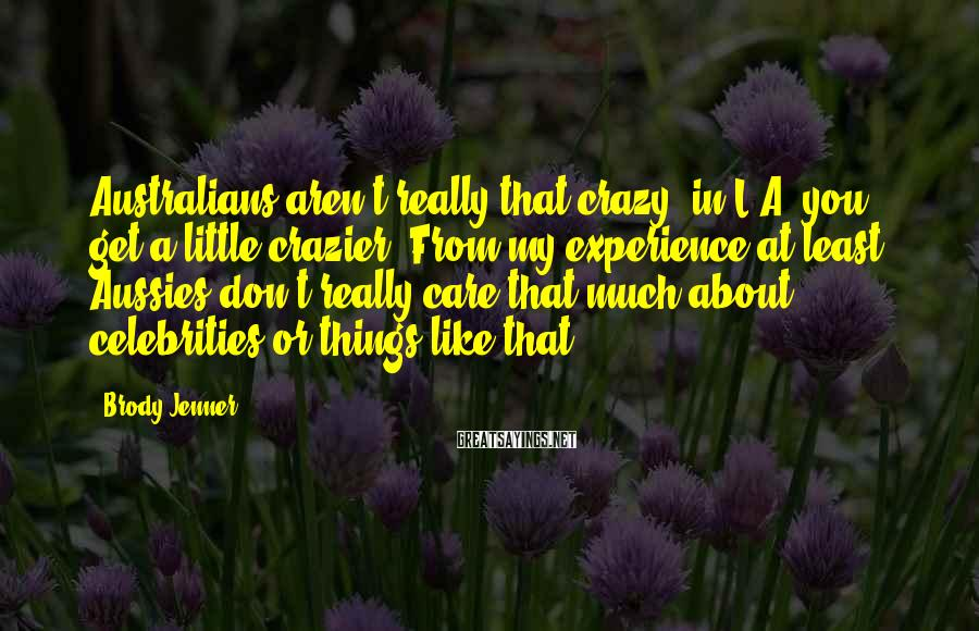 Brody Jenner Sayings: Australians aren't really that crazy; in L.A. you get a little crazier. From my experience
