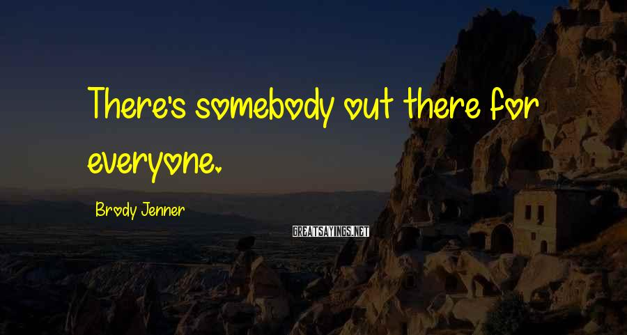 Brody Jenner Sayings: There's somebody out there for everyone.