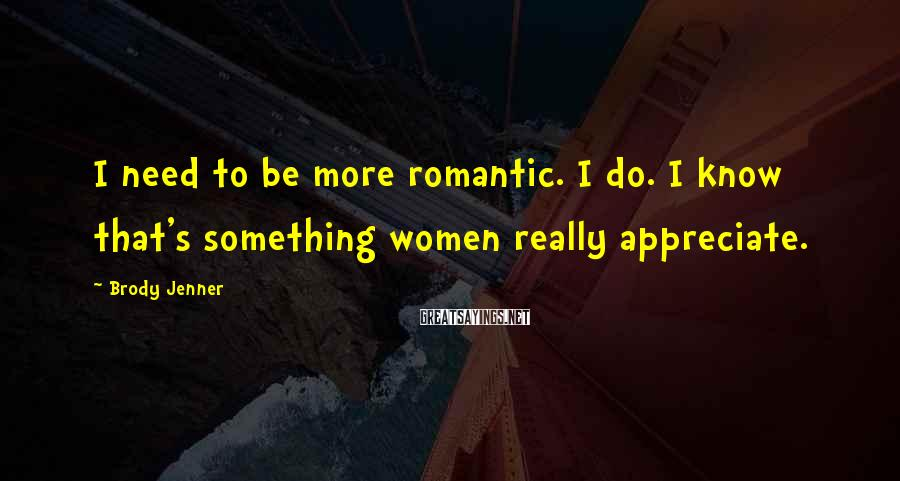Brody Jenner Sayings: I need to be more romantic. I do. I know that's something women really appreciate.