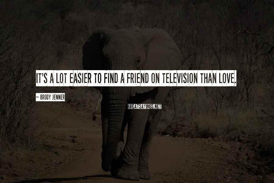 Brody Jenner Sayings: It's a lot easier to find a friend on television than love.