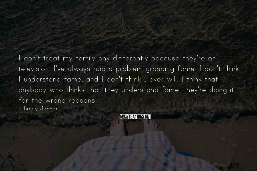 Brody Jenner Sayings: I don't treat my family any differently because they're on television. I've always had a