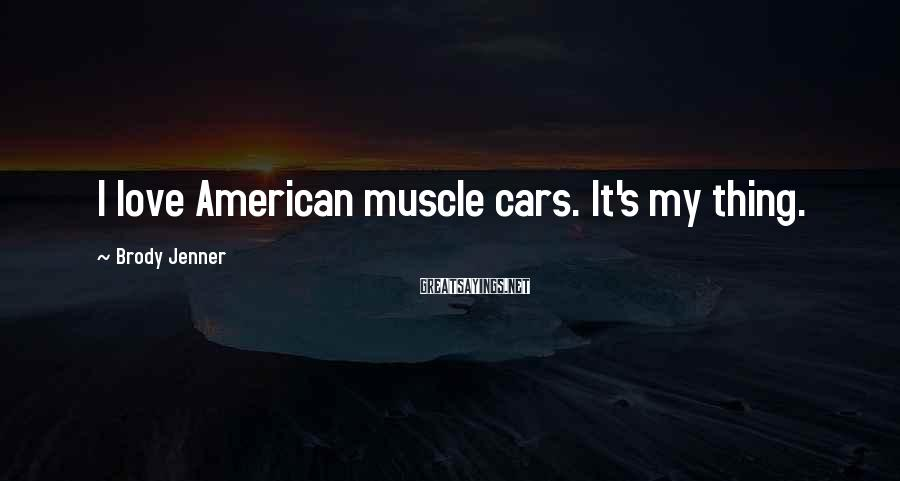 Brody Jenner Sayings: I love American muscle cars. It's my thing.