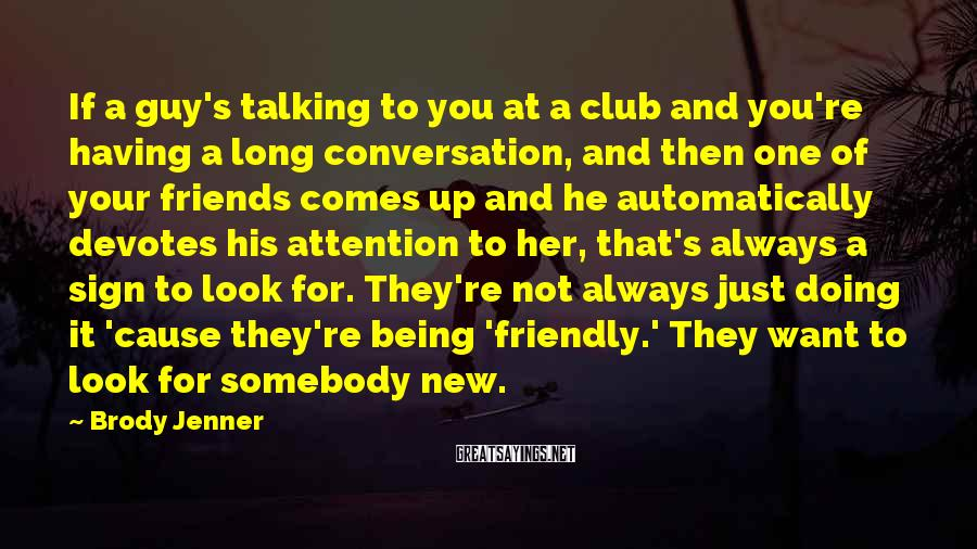 Brody Jenner Sayings: If a guy's talking to you at a club and you're having a long conversation,