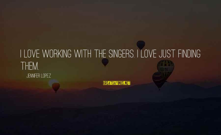 Broglie Sayings By Jennifer Lopez: I love working with the singers. I love just finding them.