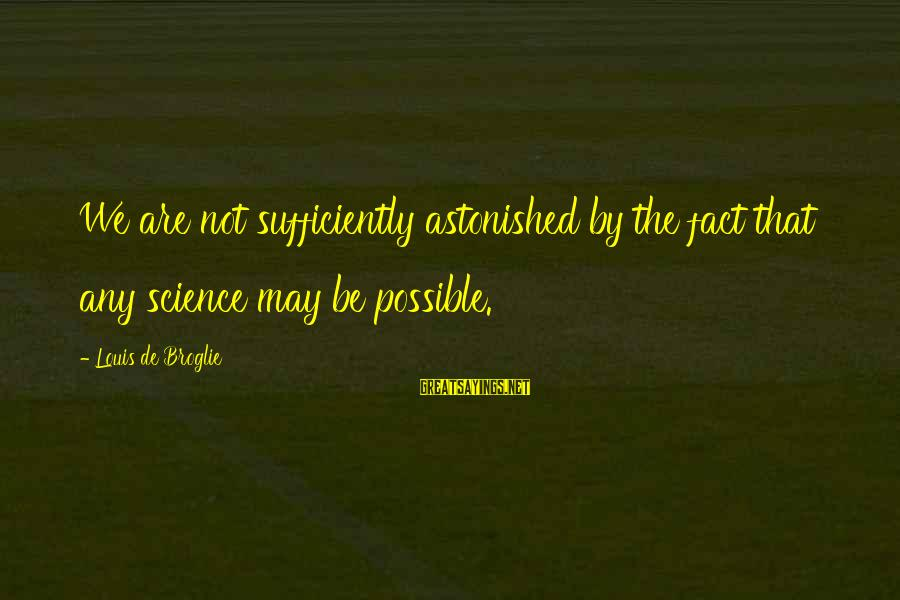 Broglie Sayings By Louis De Broglie: We are not sufficiently astonished by the fact that any science may be possible.