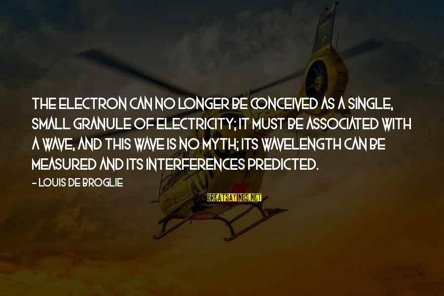 Broglie Sayings By Louis De Broglie: The electron can no longer be conceived as a single, small granule of electricity; it