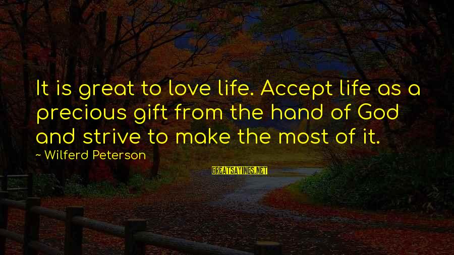 Broglie Sayings By Wilferd Peterson: It is great to love life. Accept life as a precious gift from the hand