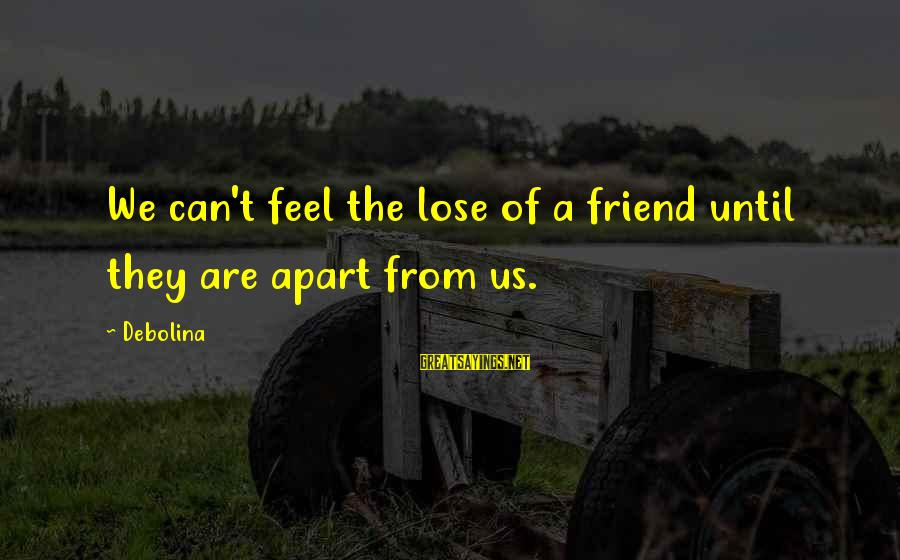 Broken Apart Friendship Sayings By Debolina: We can't feel the lose of a friend until they are apart from us.