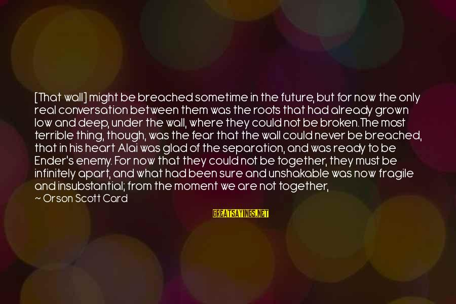 Broken Apart Friendship Sayings By Orson Scott Card: [That wall] might be breached sometime in the future, but for now the only real