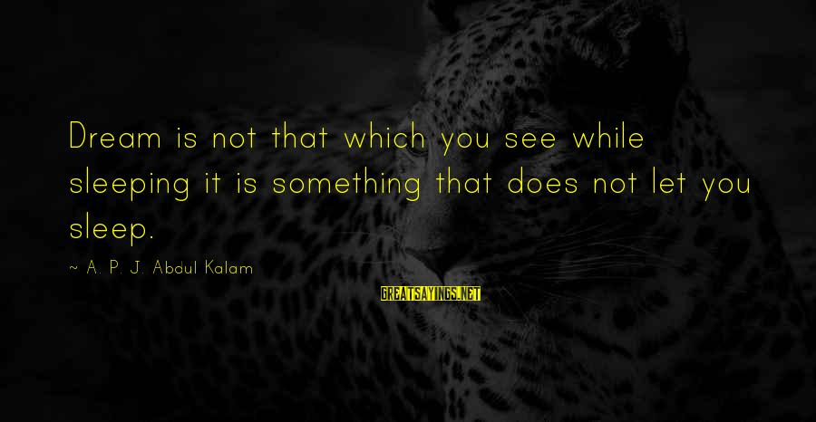 Brokering Sayings By A. P. J. Abdul Kalam: Dream is not that which you see while sleeping it is something that does not
