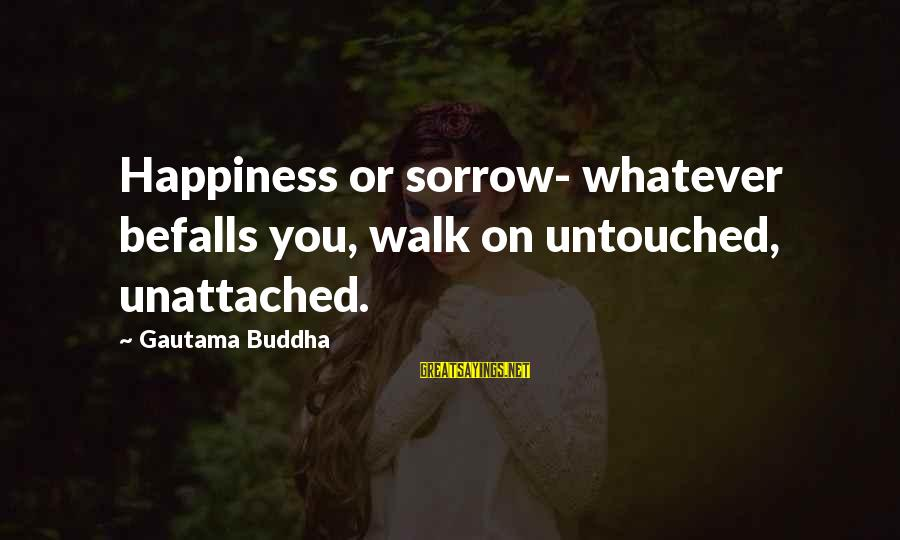 Brokering Sayings By Gautama Buddha: Happiness or sorrow- whatever befalls you, walk on untouched, unattached.