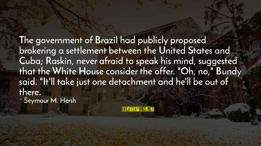Brokering Sayings By Seymour M. Hersh: The government of Brazil had publicly proposed brokering a settlement between the United States and