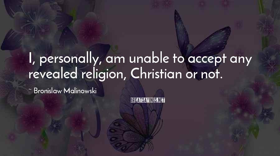 Bronislaw Malinowski Sayings: I, personally, am unable to accept any revealed religion, Christian or not.