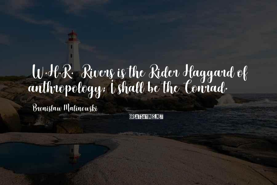 Bronislaw Malinowski Sayings: [W.H.R.] Rivers is the Rider Haggard of anthropology; I shall be the Conrad.