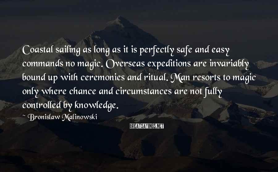 Bronislaw Malinowski Sayings: Coastal sailing as long as it is perfectly safe and easy commands no magic. Overseas