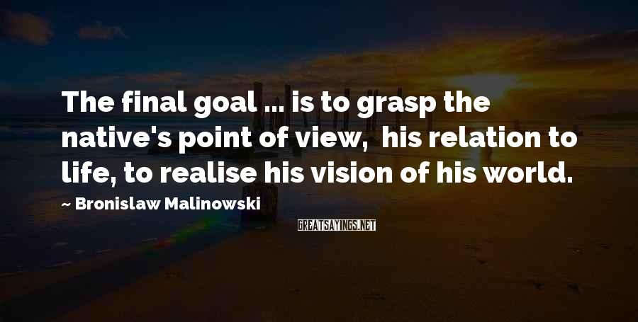 Bronislaw Malinowski Sayings: The final goal ... is to grasp the native's point of view, his relation to