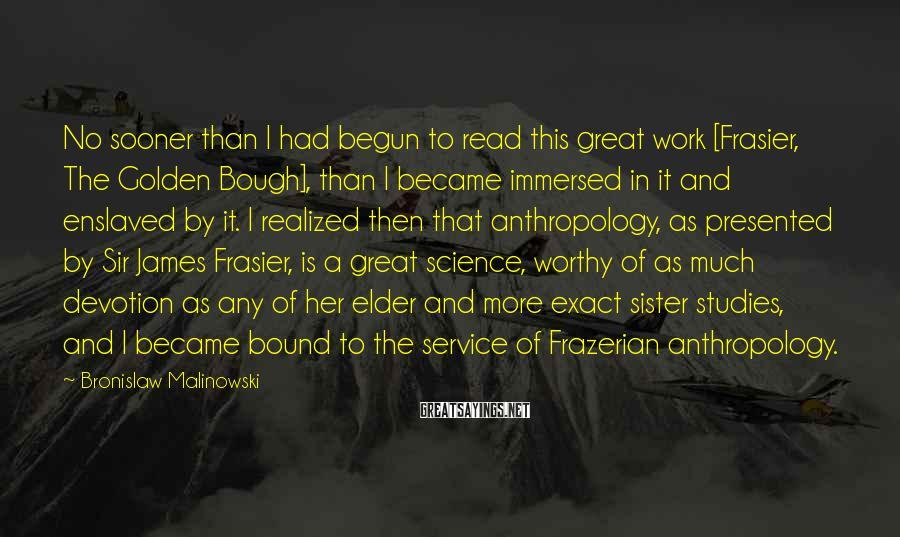 Bronislaw Malinowski Sayings: No sooner than I had begun to read this great work [Frasier, The Golden Bough],