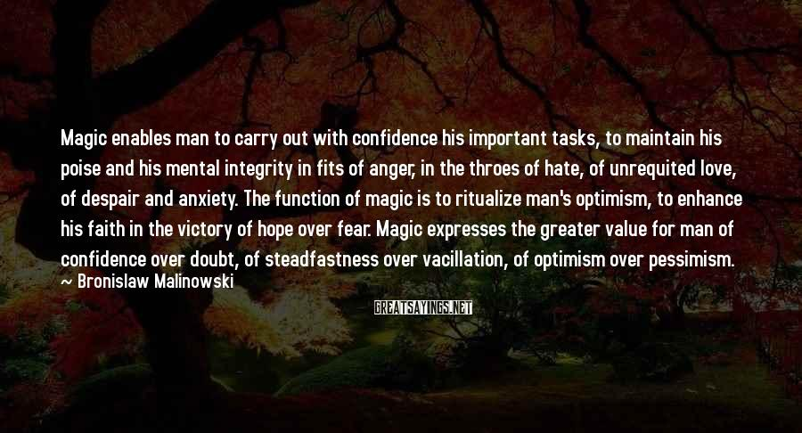 Bronislaw Malinowski Sayings: Magic enables man to carry out with confidence his important tasks, to maintain his poise