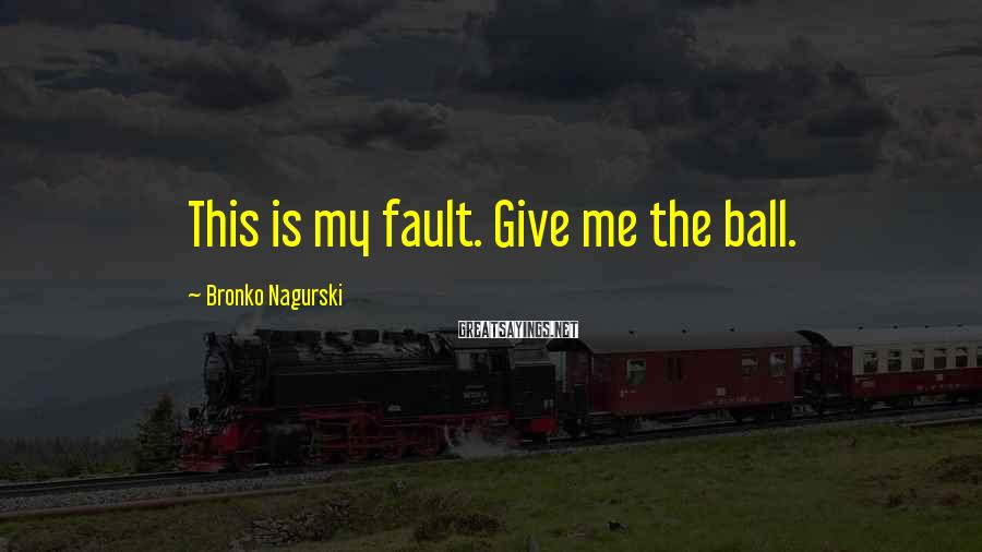 Bronko Nagurski Sayings: This is my fault. Give me the ball.