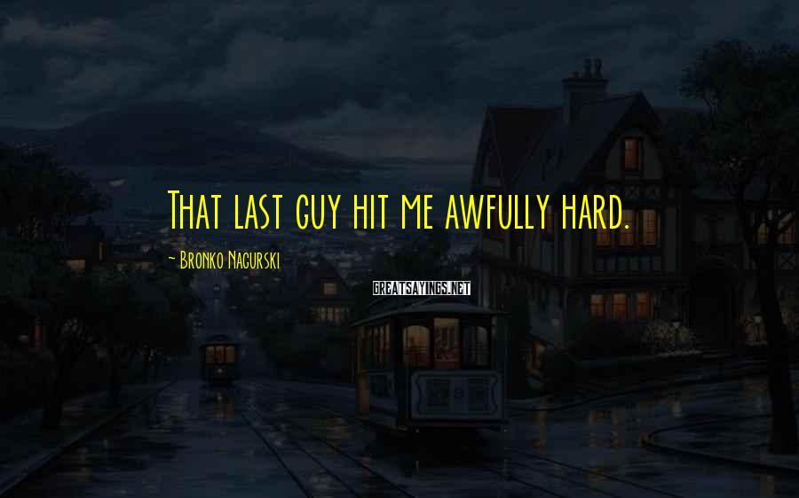 Bronko Nagurski Sayings: That last guy hit me awfully hard.