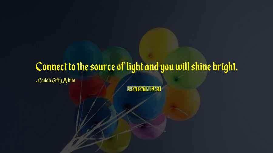 Bronnaya Sayings By Lailah Gifty Akita: Connect to the source of light and you will shine bright.
