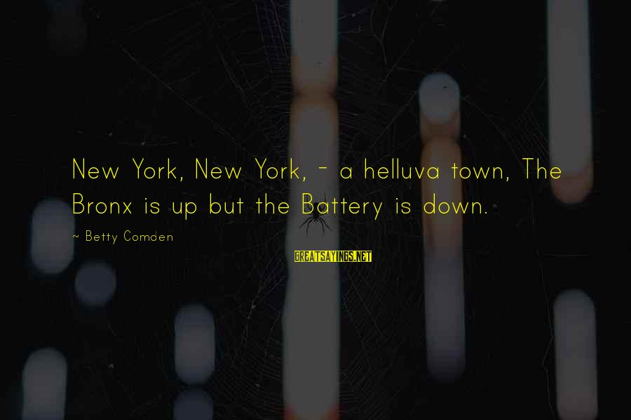 Bronx New York Sayings By Betty Comden: New York, New York, - a helluva town, The Bronx is up but the Battery