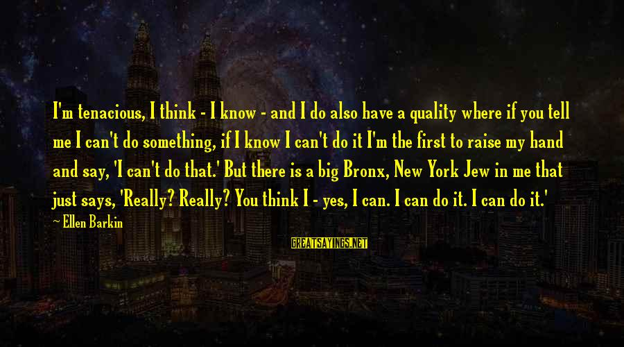 Bronx New York Sayings By Ellen Barkin: I'm tenacious, I think - I know - and I do also have a quality