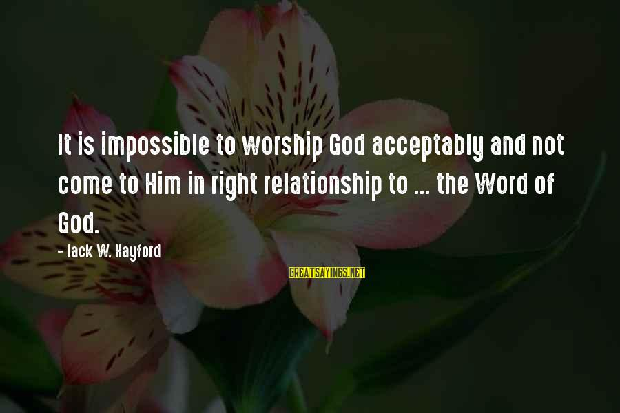Bronx New York Sayings By Jack W. Hayford: It is impossible to worship God acceptably and not come to Him in right relationship