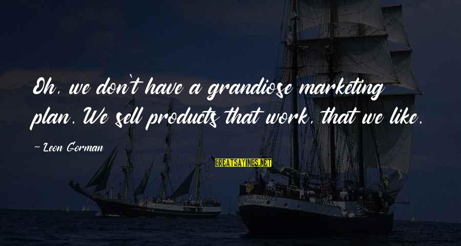 Bronx New York Sayings By Leon Gorman: Oh, we don't have a grandiose marketing plan. We sell products that work, that we