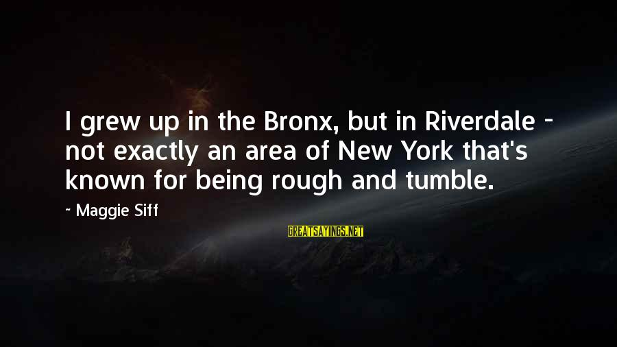 Bronx New York Sayings By Maggie Siff: I grew up in the Bronx, but in Riverdale - not exactly an area of