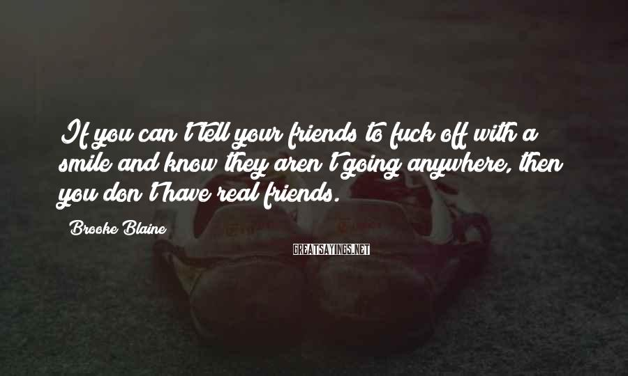 Brooke Blaine Sayings: If you can't tell your friends to fuck off with a smile and know they