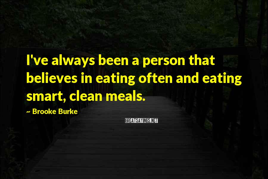 Brooke Burke Sayings: I've always been a person that believes in eating often and eating smart, clean meals.