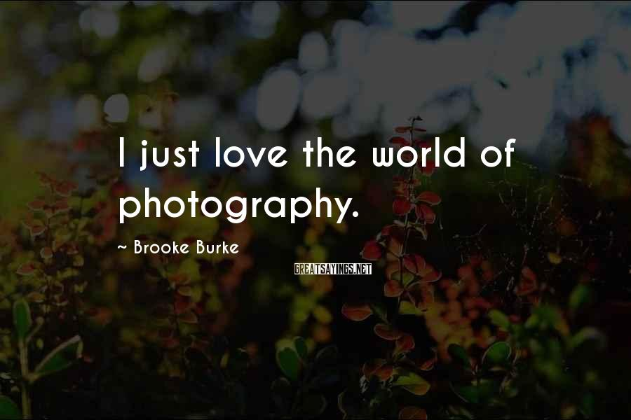 Brooke Burke Sayings: I just love the world of photography.
