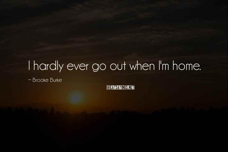 Brooke Burke Sayings: I hardly ever go out when I'm home.
