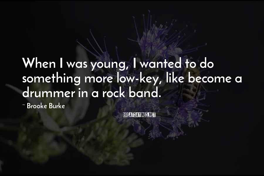 Brooke Burke Sayings: When I was young, I wanted to do something more low-key, like become a drummer