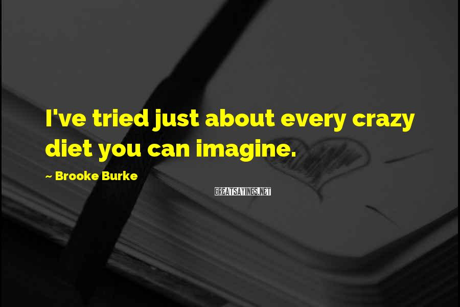 Brooke Burke Sayings: I've tried just about every crazy diet you can imagine.