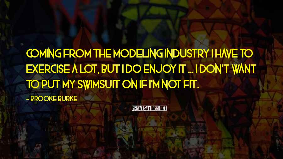 Brooke Burke Sayings: Coming from the modeling industry I have to exercise a lot, but I do enjoy