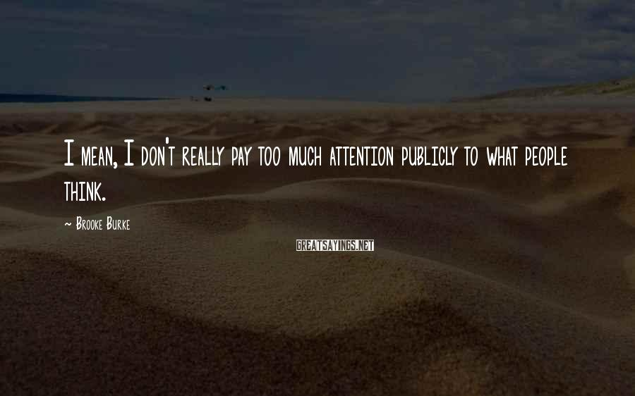 Brooke Burke Sayings: I mean, I don't really pay too much attention publicly to what people think.