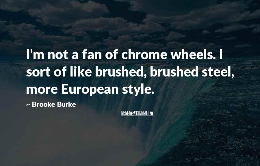 Brooke Burke Sayings: I'm not a fan of chrome wheels. I sort of like brushed, brushed steel, more
