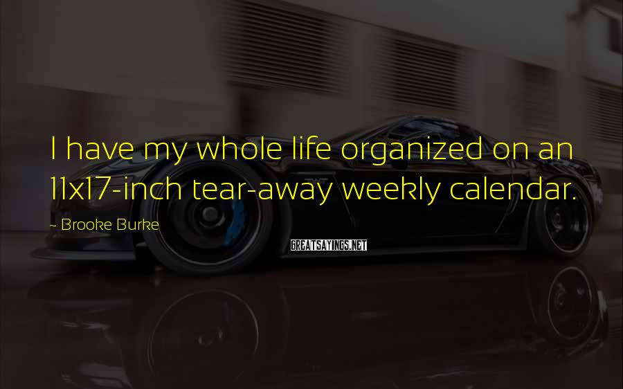 Brooke Burke Sayings: I have my whole life organized on an 11x17-inch tear-away weekly calendar.