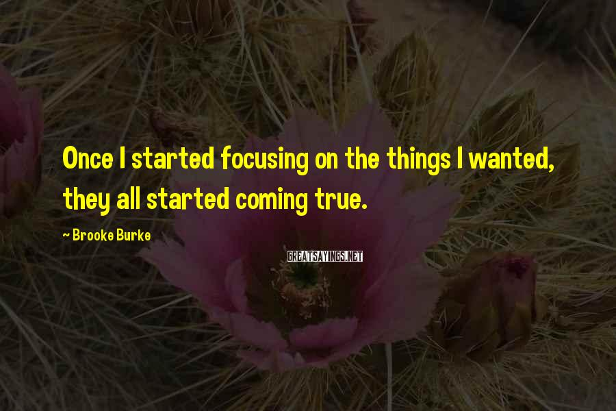 Brooke Burke Sayings: Once I started focusing on the things I wanted, they all started coming true.
