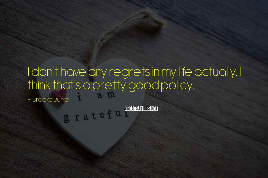 Brooke Burke Sayings: I don't have any regrets in my life actually. I think that's a pretty good