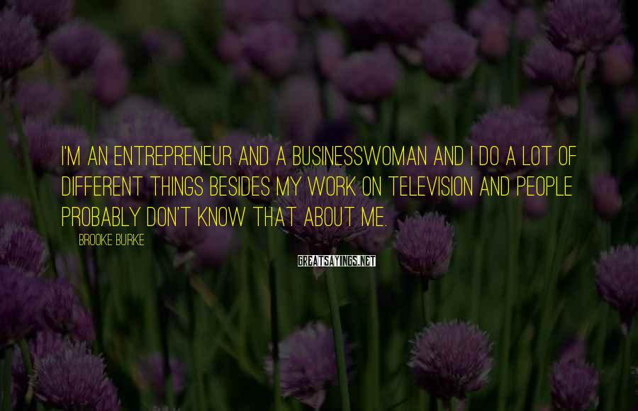 Brooke Burke Sayings: I'm an entrepreneur and a businesswoman and I do a lot of different things besides