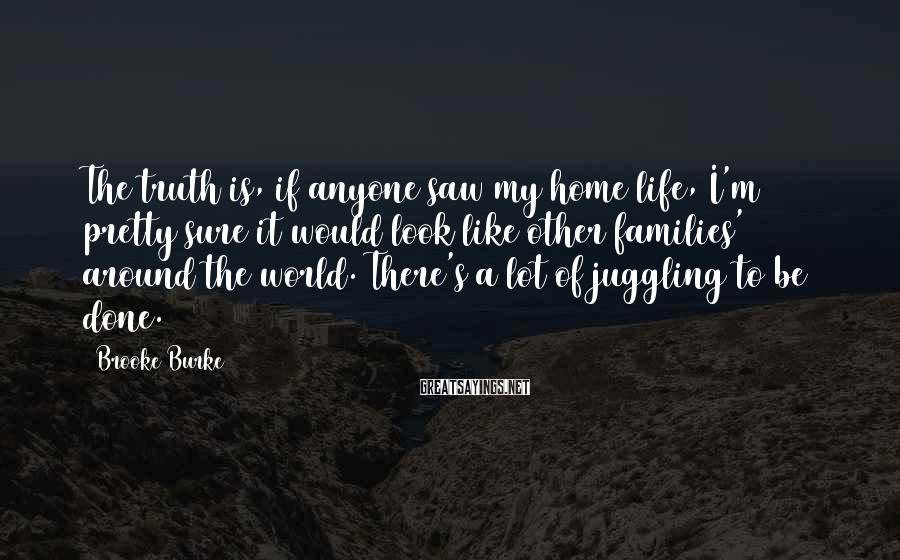 Brooke Burke Sayings: The truth is, if anyone saw my home life, I'm pretty sure it would look