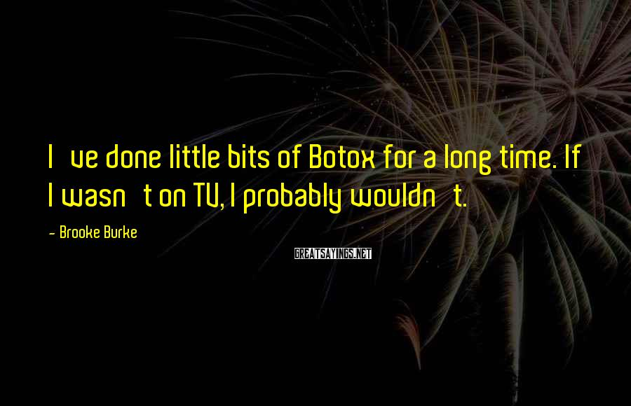 Brooke Burke Sayings: I've done little bits of Botox for a long time. If I wasn't on TV,