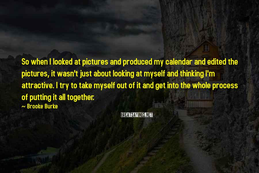 Brooke Burke Sayings: So when I looked at pictures and produced my calendar and edited the pictures, it