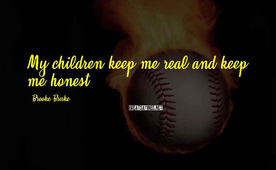 Brooke Burke Sayings: My children keep me real and keep me honest.