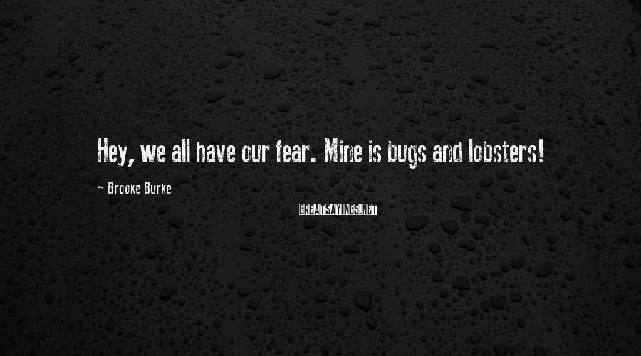 Brooke Burke Sayings: Hey, we all have our fear. Mine is bugs and lobsters!