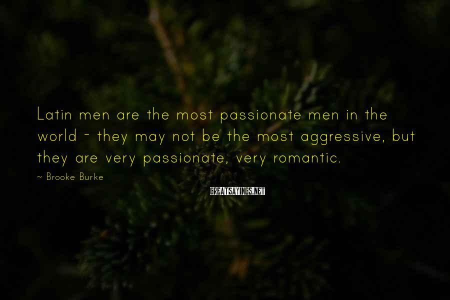 Brooke Burke Sayings: Latin men are the most passionate men in the world - they may not be